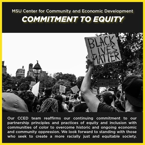 MSU CCED Commitment to Equity — Response to the Death of George Floyd. Our CCED team reaffirms our continuing commitment to our partnership principles and practices of equity and inclusion with communities of color to overcome historic and ongoing economic and community oppression. We look forward to standing with those who seek to create a more racially just and equitable society.