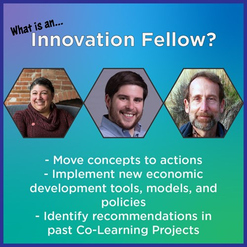 What is an Innovation Fellow? Innovation Fellows: - Move concepts to actions - Implement new economic development tools, models, and policies - Identify recommendations in past Co-Learning Projects