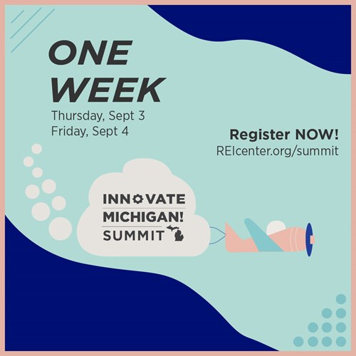 One Week! Innovate Michigan! Summit! Thursday, Sept. 3. Friday, Sept. 4. Register NOW! REIcenter.org/summit.