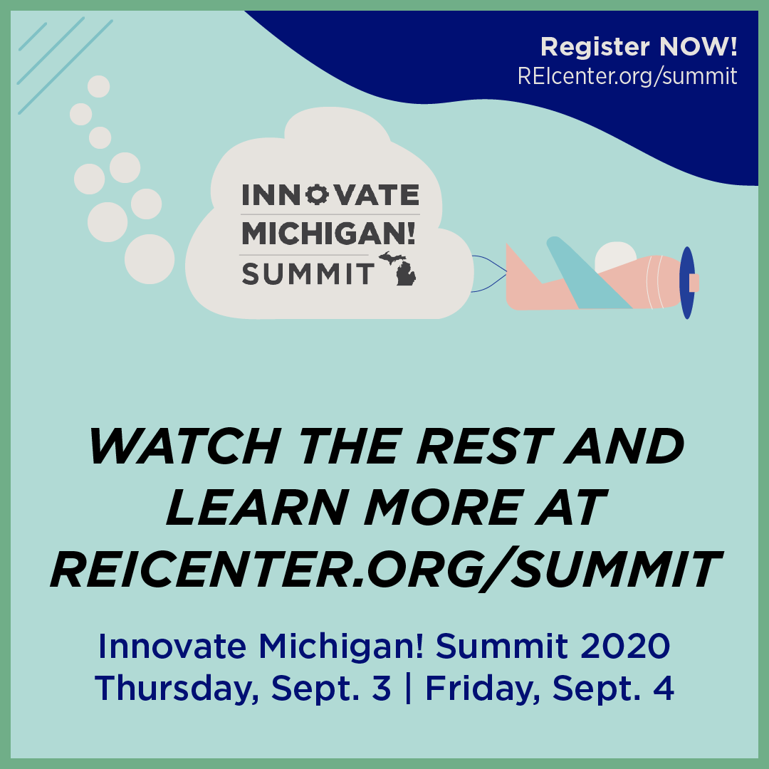2020 Innovate Michigan! Summit promotional video. Watch the rest and learn more at reicenter.org/summit. The 2020 Innovate Michigan! Summit: Thursday, Sept. 3 and Friday, Sept. 4.